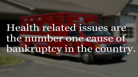 Health related issues are the number one cause of bankruptcy in the country.
