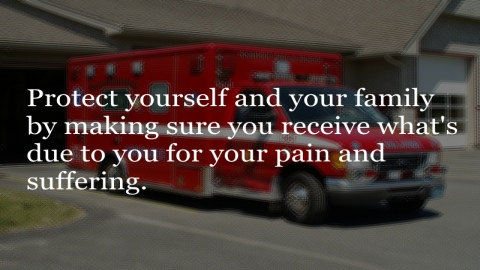 Protect yourself and your family by making sure you receive what's due to you for your pain and suffering.