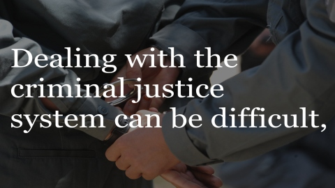 Dealing with the criminal justice system can be difficult.