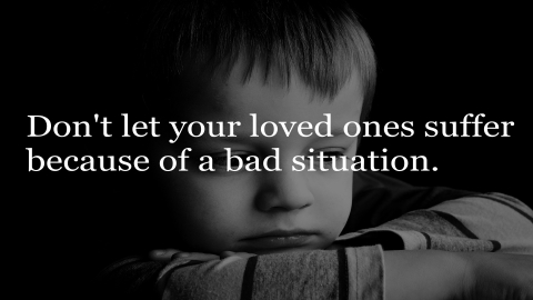 Don't let your loved ones suffer because of a bad situation.