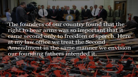 The founders of our country found that the right to bear arms was so important that it came second only to freedom of speech. Here at my law office we treat the Second Amendment in the same manner we envision our founding fathers intended it.