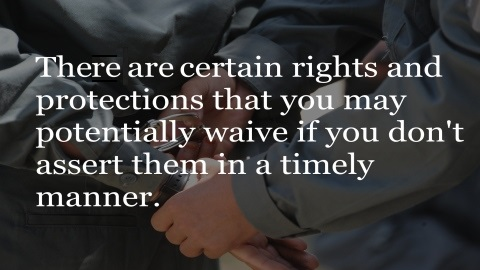There are certain rights and protections that you may potentially waive if you don't assert them in a timely manner.